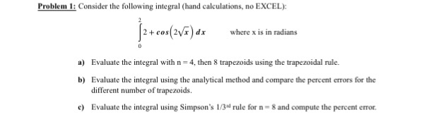 Problem 1 Consider the following integral (hand calculations, no EXCEL) 2 cos( 2Vx dx where x is in radians, a) Evaluate the integral with n 4, then 8 trapezoids using the trapezoidal rule. tegral using the analytical method and compare the percent errors for the b) Evaluate the in different number of trapezoids. e) Eva uate the integral using Simpsons l/3 rule for n 8 and compute the percent emor