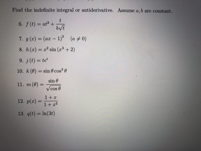 Find the indefinite integral or antiderivative. Assume a, b are constant. 6, f (t) = at2 + bvE 7, g (x) = (az-1)3 (aメ0) 8. h (z) = x2 sin (23 + 2) 9. j (t)-tet 10. k (θ) = sin θ cos θ 11, m (0) =-os® sin θ 12, p(x) = 1+z? 13, q(t) = In(3)