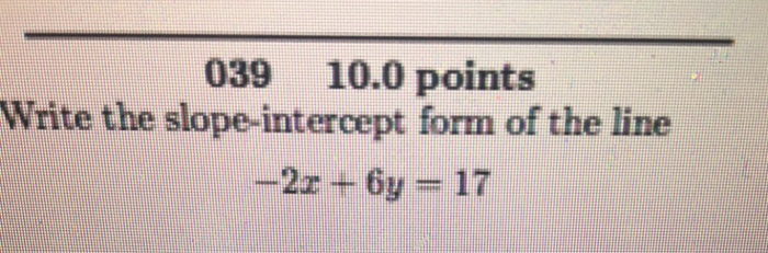 039 10.0 points Write the slope-intercept form of the line -2x + 6y = 17