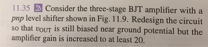 11.35 전 Consider the three-stage BJT amplifier with a pnp level shifter shown in Fig. 11.9. Redesign the circuit so that vour is still biased near ground potential but the amplifier gain is increased to at least 20.