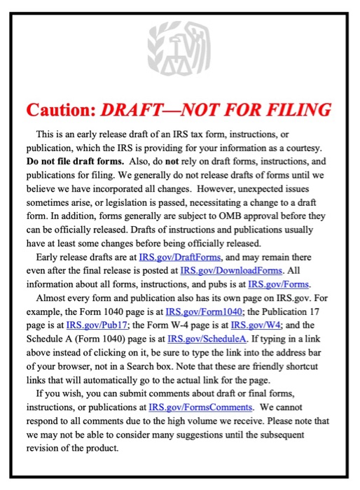 Caution: DRAFT-NOT FOR FILING This is an early release draft of an IRS tax form, instructions, or publication, which the IRS is providing for your information as a courtesy Do not file draft forms. Also, do not rely on draft forms, instructions, and publications for filing. We generally do not release drafts of forms until we believe we have incorporated all changes. However, unexpected issues sometimes arise, or legislation is passed, necessitating a change to a draft form. In addition, forms generally are subject to OMB approval before they can be officially released. Drafts of instructions and publications usually have at least some changes before being officially released. Early release drafts are at IRS.gov Draft Forms, and may remain there even after the final release is posted at IRS.gov/DownloadForms. All information about all forms, instructions, and pubs is at IRS.gov/Forms. Almost every form and publication also has its own page on IRS.gov. For example, the Form 1040 page is at IRS.gov/Form1040; the Publication 17 page is at IRS.gov Pub17; the Form W-4 page is at IRS.gov/W4; and the Schedule A (Form 1040) page is at IRS.go/ScheduleA. If typing in a link above instead of clicking on it, be sure to type the link into the address bar of your browser, not in a Search box. Note that these are friendly shortcut links that will automatically go to the actual link for the page. If you wish, you can submit comments about draft or final forms, instructions, or publications at IRS.gov/FormsComments. We cannot respond to all comments due to the high volume we receive. Please note that we may not be able to consider many suggestions until the subsequent revision of the product.