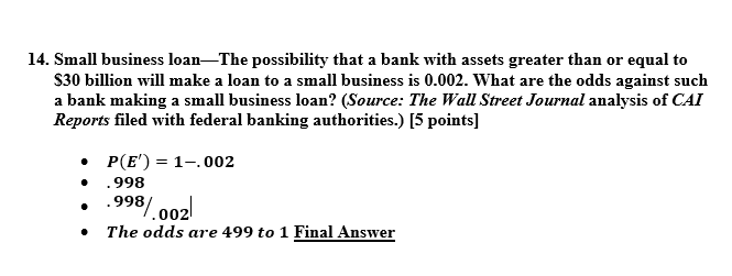 14. Small business loan-The possibility that a bank with assets greater than or equal to S30 billion will make a loan to a small business is 0.002. What are the odds against such a bank making a small business loan? (Source: The Wall Street Journal analysis of CAI Reports filed with federal banking authorities.) [5 points] . P(E) 1-.002 .998 » .998 002 The odds are 499 to 1 Final Answer