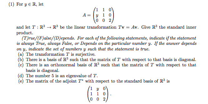 (1) For y E R, let A-y 1 0 and let T:R3 - R3 be the linear transformation Tv- Av. Give R3 the standard inner product (T)rue/(F)alse/(D)epends. For each of the following statements, indicate if the statement is always True, always False, or Depends on the particular nurnber y. If the answer depends on y, indicate the set of numbers y such that the statement is true. (a) The transformation T is surjective. (b) There is a basis of R3 such that the matrix of T with respect to that basis is diagonal (c) There is an orthonormal basis of R3 such that the matrix of T with respect to that basis is diagonal. (d) The number 5 is an eigenvalue of T. (e) The matrix of the adjoint T* with respect to the standard basis of R3 is 1у0