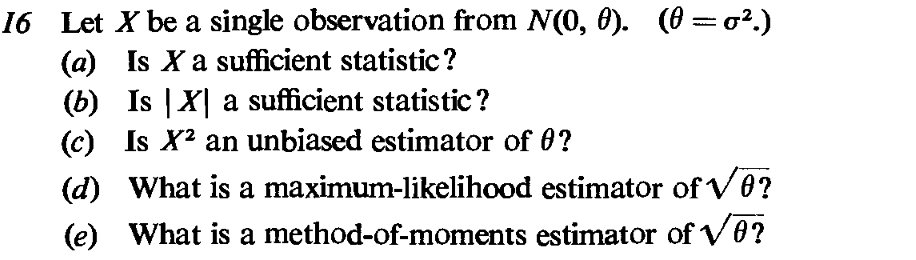 Let X be a single observation from N(0, (a) Is X a sufficient statistic? (b) Is | X] a sufficient statistic? (c) Is X an unbiased estimator of 0? (d) What is a maximum-likelihood estimator of θ? (e) What is a method-of-moments estimator of V6? 16 ). ( ơ2.)