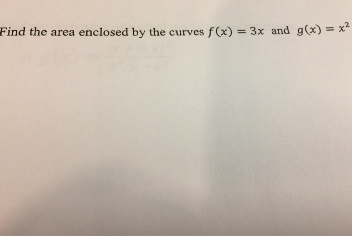 Find the area enclosed by the curves f x) 3x and g x)