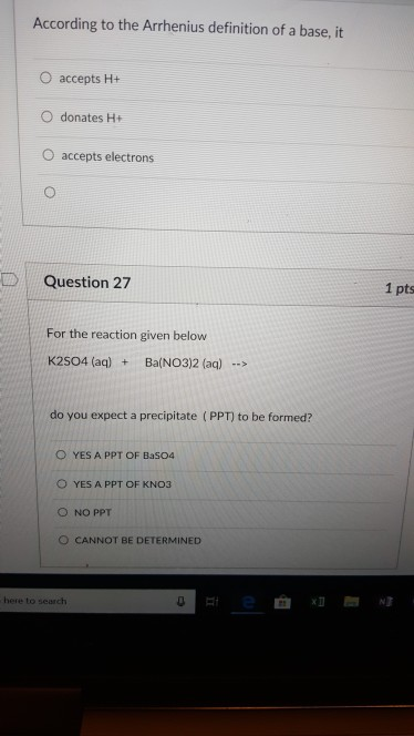 According to the Arrhenius definition of a base, it O accepts H+ O donates H+ O accepts electrons | Question 27 1 pts For the reaction given below K2S04 (aq) Ba(NO3)2 (ag) do you expect a precipitate (PPT) to be formed? O YES A PPT OF Ba504 O YES A PPT OF KNO:3 O NO PPT O CANNOT BE DETERMINED here to search