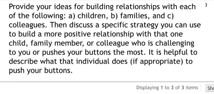 Provide your ideas for building relationships with each 3 of the following: a) children, b) families, and c) colleagues. Then discuss a specific strategy you can use to build a more positive relationship with that one child, family member, or colleague who is challenging to you or pushes your buttons the most. It is helpful to describe what that individual does (if appropriate) to push your buttons. Displaying 1 to 3 of 3 items Sh