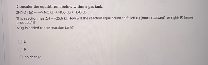 Consider the equilibrium below within a gas tank: 2HNO2 (g)>NO (g)+NO2 ()+ H20 (g) This reaction has ΔH = +25.6 kJ. How will