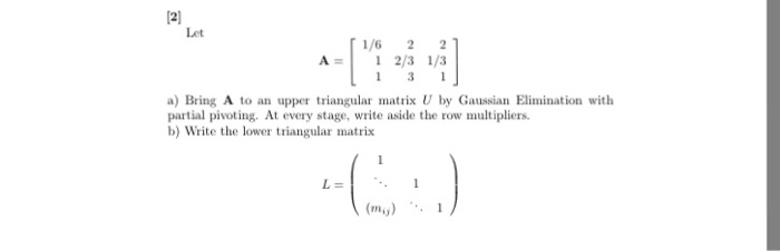 12] Let 1/6 21 A 1 2/3 1/3 1 1 a) Bring A to an upper triangular matrix U by Gaussian Elimination with partial pivoting. At every stage, write aside the row multipliers. b) Write the lower triangular matrix (mu) 1