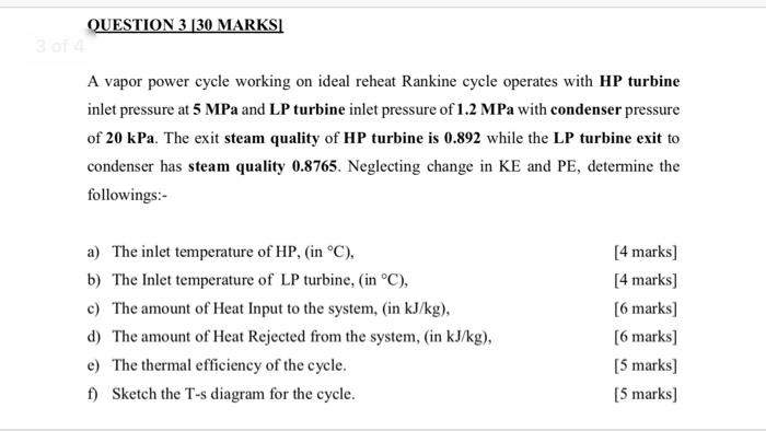 N 3 130M A vapor power cycle working on ideal reheat Rankine cycle operates with HP turbine inlet pressure at 5 MPa and LP turbine inlet pressure of of 20 kPa. The exit steam quality of HP turbine is 0.892 while the LP turbine exit to condenser has steam quality 0.8765. Neglecting change in KE and PE, determine the followings:- 1.2 MPa with condenser pressure a) The inlet temperature of HP, (in °C), b) The Inlet temperature of LP turbine, (in °C), c) The amount of Heat Input to the system, (in kJ/kg), d) The amount of Heat Rejected from the system, (in kJ/kg) e) The thermal efficiency of the cycle f) Sketch the T-s diagram for the cycle [4 marks] [4 marks] [6 marks] [6 marks] [5 marks] 5 marks]