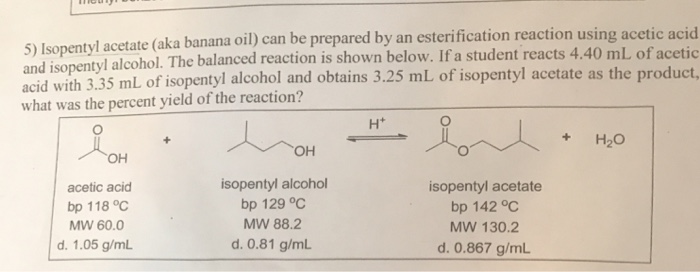 5) Isopentyl acetate (aka banana oil) can be prepared by an esterification reaction using acetic acid and iso pentyl alcohol. The balanced reaction is shown below. If a student reacts 4.40 mL of acetic with 3.35 mL of isopentyl alcohol and obtains 3.25 mL of isopentyl acetate as the product what was the percent yield of the reaction? + H20 OH acetic acid bp 118°C MW 60.0 d. 1.05 g/mL isopentyl alcohol bp 129℃ MW 88.2 d. 0.81 g/mL isopentyl acetate bp 142 oC MW 130.2 d. 0.867 g/mL