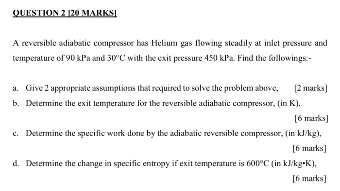 QUESTION 2 120 MARKSI A reversible adiabatic compressor has Helium gas flowing steadily at inlet pressure and temperature of 90 kPa and 30°C with the exit pressure 450 kPa. Find the followings: [2 marks] [6 marks] 6 marks] 6 marks] a. Give 2 appropriate assumptions that required to solve the problem above, b. Determine the exit temperature for the reversible adiabatic compressor, (in K), c. Determine the specific work done by the adiabatic reversible compressor, (in kJ/kg) d. Determine the change in specific entropy if exit temperature is 600°C (in kJ/kg.K),