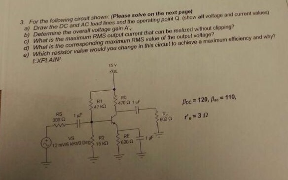 3. For the following circuit shown. (Please solve on the next page) a) Draw the DC and AC load lines and the operating point Q. (show all voltage and current values) b) Determine the overall voltage gain Av c) What is the maximum RMS output cuent that can be realzed without clipping? d) What is the corresponding maximum RMS value of the output voltage? e) which resistor value would you change in this circuit to achieve a maximum efficiency and why? EXPLAIN! 15v RC R1 Ac-120, βα.-110, RS 1F RL vS R2 RE