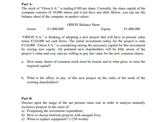 Part A The stock ofOrion S.A. is trading 100 per share. Currently, the share capital of the company consists of 10,000 shares and it not have any debt. Below balance sheet of the company in you can see the market values ORION Balancc Shect Assets 1000,000 Equity 1,000,000 ORION S.A. is thinking of adopting a new project that will have in present valuce terms 210,000 net cash flows. The initial investment outlay for the project is only €1 10,000. Orion S.А. is considering raising the necessary capital for this investment by issuing new equity. All potential new shareholders will be fully aware of the projects value and cost, and are willing to pay fair value for the new common shares. a. How many shares of common stock must be issued, and at what price, to raise the required capital? b. What is the effect, in any, of this new project on the value of the stock of the existing shareholders? Part B Discuss upon the usage of the net present value rule in order to analyze mutually exclusive projects in the cases of a) Postponing the investment expenditure, b) How to choose between projects with unequal lives, c) When to replace equipment? (<250 words)