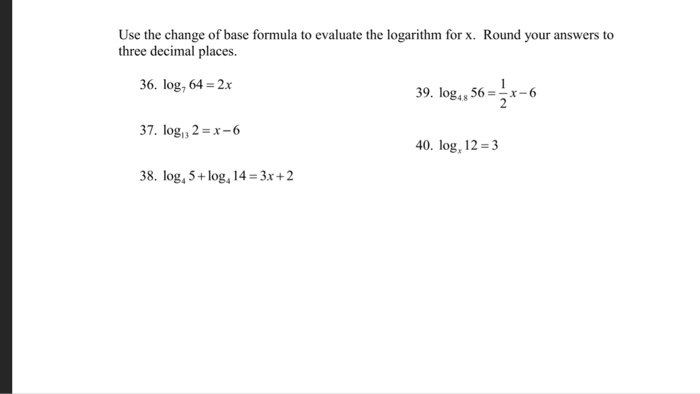 Question: Use the change of base formula to evaluate the logarithm for x.  Round your answers to three decim.