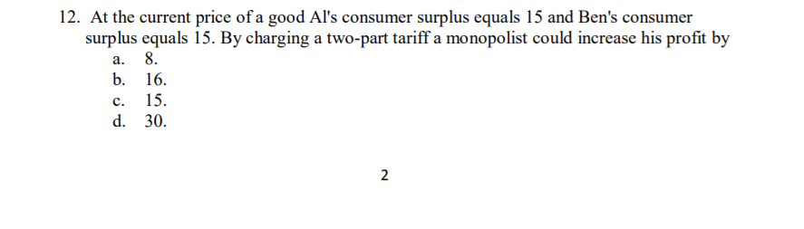 12. At the current price of a good Als consumer surplus equals 15 and Bens consumer surplus equals 15. By charging a two-part tariff a monopolist could increase his profit by а.8. b. 16. c. 15. d. 30.