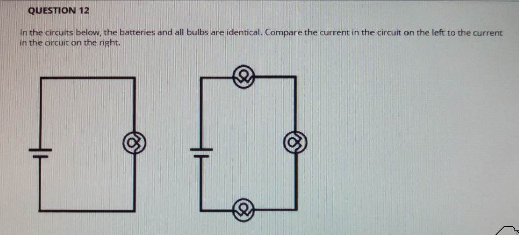 QUESTION 12 In the circuits below, the batteries and all bulbs are identical. Compare the current in the circuit on the left