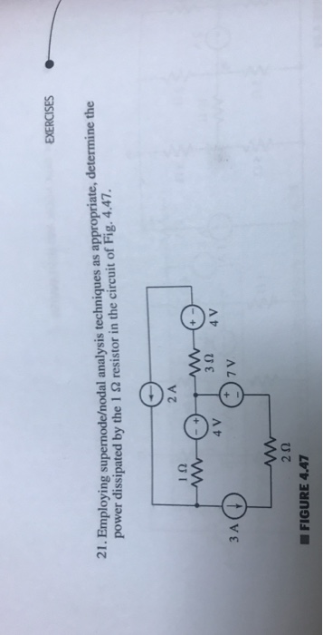 EXERCISES 21. Employing supernode/nodal analysis techniques as appropriate, determine the power dissipated by the 1 Ω resistor in the circuit of Fig. 4.47. 2 A 2 4 V 3 A 2Ω FIGURE 4.47