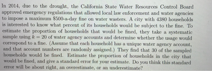 In 2014, due to the drought, the California State Water Resources Control Board approved emergency regulations that allowed local law enforcement and water agencies to impose a maximum $500-a-day fine on water wasters. A city with 4380 households is interested to know what percent of its households would be subject to the fine. To estimate the proportion of households that would be fined, they take a systematic sample using k 20 of water agency accounts and determine whether the usage would correspond to a fine. (Assume that each household has a unique water agency account, and that account numbers are randomly assigned.) They find that 30 of the sampled households would be fined. Estimate the proportion of households in the city that would be fined, and give a standard error for your estimate. Do you think this standard error will be about right, an overestimate, or an underestimate?