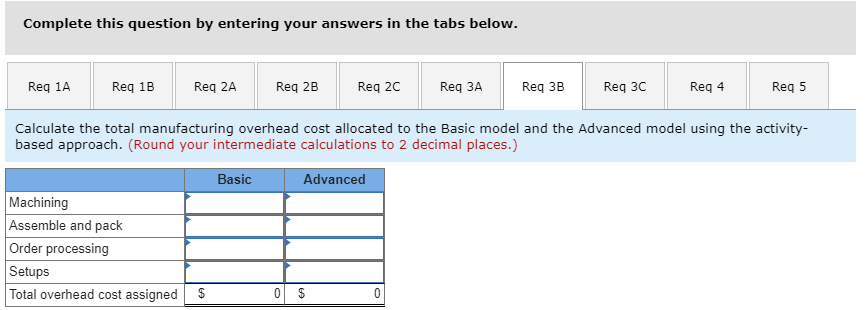 Complete this question by entering your answers in the tabs below. Req 1AReq 1B Req 2A Req 2B Req 2C Req 3A Req 3B Req 3CReq 4 Req 5 Calculate the total manufacturing overhead cost allocated to the Basic model and the Advanced model using the activity- based approach. (Round your intermediate calculations to 2 decimal places.) Basic Advanced Machining Assemble and pack Order processing Setups Total overhead cost assignedS