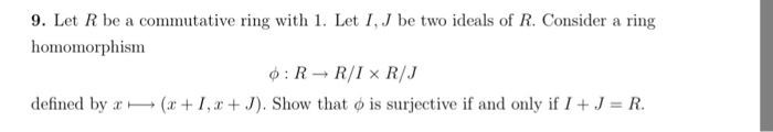 9. Let R be a commutative ring with 1. Let I, J be two ideals of R. Consider a ring homomorphism φ: R→ R/I × R/J defined by x-(x + 1, x + J). Show that φ is surjective if and only if I + J = R.
