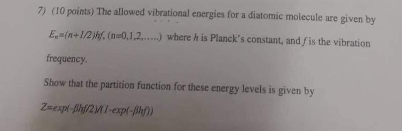 7) (10 points) The allowed vibrational energies for a diatomie molecule are given by E,s(n+1/2)h. (n=0,1,2, ) where h is Plancks constant, and fis the vibration frequency Show that the partition function for these energy levels is given by