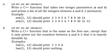 a. [DO NOT USE ANY VARIABLES] Write a C++ function that takes two integer parameters (a and b) and prints a list of all the integers between a and b-1 (inclusive). Example: one (2, 12) should print 2 34567 89 10 11 one (2, 13) should print 2 3 45678 9 10 11 12. b. [DO NOT USE ANY VARIABLES Write a C++ function that is the same as the first one, except that it only prints out the numbers between a and b-1 that b is exactly divisible by Examples: two (2, 12) should print 2 34 6 two (2, 13) should print nothing.