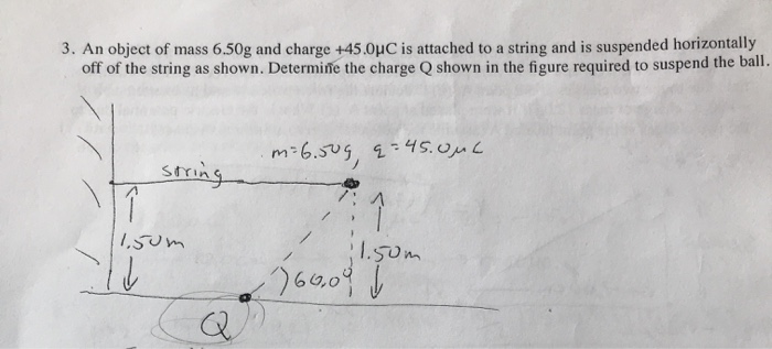 3. An object of mass 6.50g and charge +45.0uC is attached to a string and is suspended horizontally off of the string as show