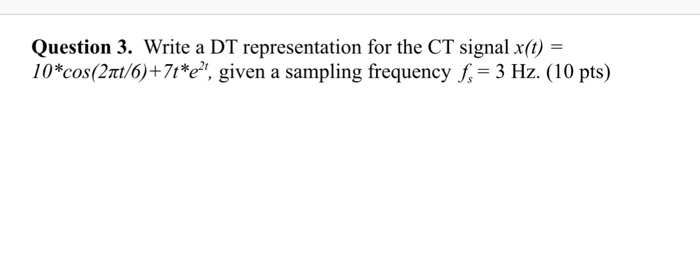 Question 3. Write a DT representation for the CT signal x(t) = 10*cos(2t/6)+71*e, given a sampling frequency f 3 Hz. (10 pts)