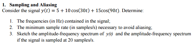 I. Sampling and Aliasing Consider the signal y (t) 5 + 10 cos(30t) + 1 5cos(90). Determine: 1. The frequencies (in Hz) contained in the signal; 2. The minimum sample rate (in samples/s) necessary to avoid aliasing 3. Sketch the amplitude-frequency spectrum of y() and the amplitude-frequency spectrum if the signal is sampled at 20 samples/s.