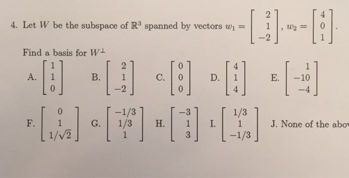 4. Let W be the subspace of R3 spanned by vectors w1-1 | , w2-1 。 Find a basis for W A. 1 B. 1 E.10 -113 -3 T 1/3 J. None of the abov 1/VE 一1/3