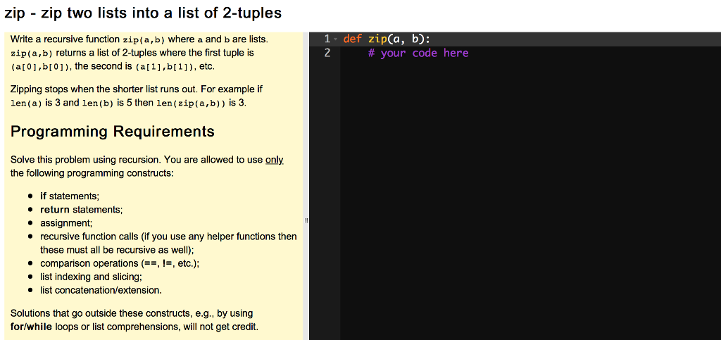 zip - zip two lists into a list of 2-tuples 1- def zip(a, b): Write a recursive function zip(a,b) where a and b are lists. zip(a,b) returns a list of 2-tuples where the first tuple is (a 01,bI0]), the second is (a[1],b[1]), etc # your code here Zipping stops when the shorter list runs out. For example if len (a) is 3 and len (b) is 5 then len (zip(a,b)) is 3 Programming Requirements Solve this problem using recursion. You are allowed to use only the following programming constructs » if statements; . return statements; * assignment; recursive function calls (if you use any helper functions then these must all be recursive as well); comparison operations!, etc.) list indexing and slicing; list concatenation/extension. Solutions that go outside these constructs, e.g., by using for/while loops or list comprehensions, will not get credit.