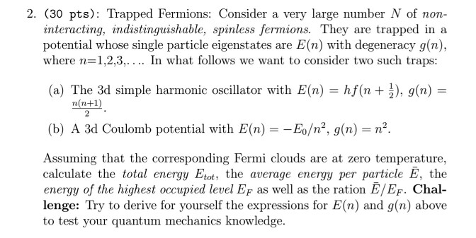 2. (30 pts): Trapped Fermions: Consider a very large number N of non- interacting, indistinguishable, spinless fermions. They are trapped in a potential whose single particle eigenstates are E(n) with degeneracy g(n), where n=1,2,3, . . .. In what follows we want to consider two such traps: (a) The 3d simple harmonic oscillator with E(n) = h/(n + ), g(n) = (b) A 3d Coulomb potential with E(n) =-E0/n2, g(n)-n2 Assuming that the corresponding Fermi clouds are at zero temperature, calculate the total energy Etot the average energy per particle E, the energy of the highest occupied level EF as well as the ration E/EF. Chal- lenge: Try to derive for yourself the expressions for E(n) and g(n) above to test your quantum mechanics knowledge.