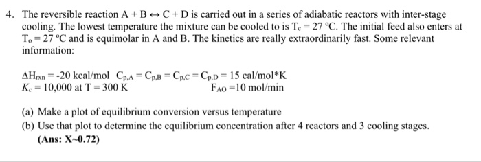 4. The reversible reaction A +BCD is carried out in a series of adiabatic reactors with inter-stage cooling. The lowest temperature the mixture can be cooled to is Te 27 °C. The initial feed also enters at To- 27 °C and is equimolar in A and B. The kinetics are really extraordinarily fast. Some relevant information ΔΗ,x,--20 kcal/mol Cp,A-Cp,B Kc = 10,000 at T = 300 K CpC Cpl,-15 cal/mol * K FAo-10 mol/min (a) Make a plot of equilibrium conversion versus temperature (b) Use that plot to determine the equilibrium concentration after 4 reactors and 3 cooling stages (Ans: X-0.72)