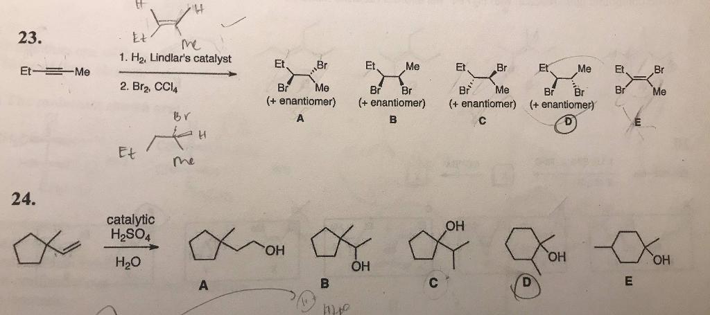 23. Et 1. H2, Lindlars catalyst 2. Br2, CCl4 Et Br Et, Me Et Br Me Et Et Me Br Me Br Br Br Me Br Br Br Me (+ enantiomer) +enantiomer) + enantiomer) (+enantiomer BY Et 24. catalytic H2SO4 OH OH H20 OH он OH