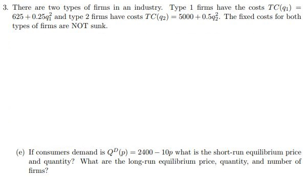 3. There are two types of firms in an industry. Type 1 firms have the costs TC() 91) 6250.25i and type 2 firms have costs TC(92) 500052. The fixed costs for both types of firms are NOT sunk (e) If consumers demand is Q(p) 2400 10p what is the short-run equilibrium price and quantity? What are the long-run equilibrium price, quantity, and number of firms?