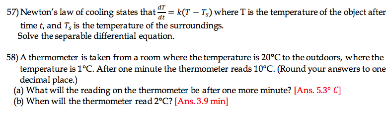 57) Newtons law of cooling states that k(T Ts) where T is the temperature of the object after time t, and Ts is the temperature of the surroundings. Solve the separable differential equation. 58) A thermometer is taken from a room where the temperature is 20°C to the outdoors, where the temperature is 1°C. After one minute the thermometer reads 10°C. (Round your answers to one decimal place.) (a) What will the reading on the thermometer be after one more minute? [Ans. 5.3° O] (b) When will the thermometer read 2°C? [Ans. 3.9 min]