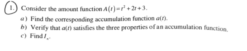I) Consider the amount function A(1)-12+21 + 3 a) Find the corresponding accumulation function alt) b) Verify that a(t) satisfies the three properties ofan accumulation function. c Find I