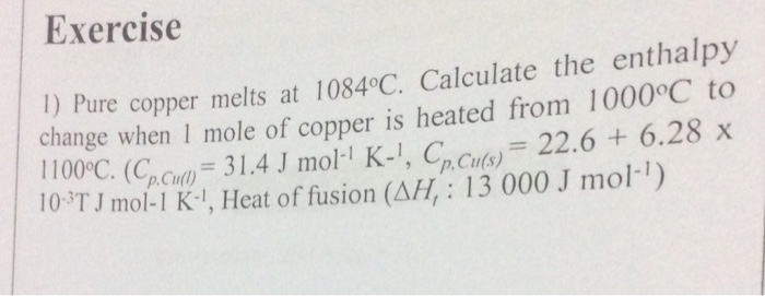 Exercise 1) Pure copper melts at 1084°C. Calculate the enthalpy change when 1 mole of copper is heated from 1000 C to 00°C. (