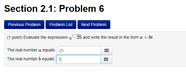 Section 2.1: Problem 6 Previous Problem Problem ListNext Problem Evaluate the expression v-25 and write the result in the (1 point The real number a equals 25 The real number b equals5 form a + bi