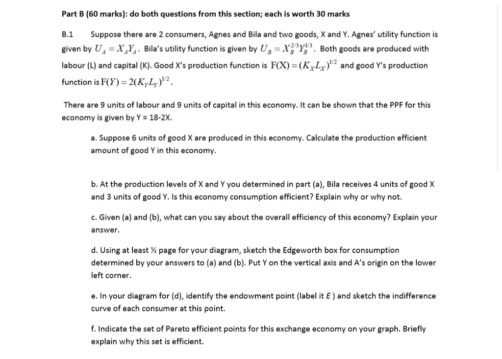Part B (60 marks): do both questions from this section; each is worth 30 marks B.1 Suppose there are 2 consumers, Agnes and Bila and two goods, X and Y. Agnes utility function is given by U,-X,Ya . Bilas utility function is given by U,-Хвув. Both goods are produced with labour (L) and capital (K). Good Xs production function is F(X) = (Ky4)12 and good Ys production function is F)-2K,L)2. 1/2 There are 9 units of labour and 9 units of capital in this economy. It can be shown that the PPF for this economy is given by Y 18-2X. a. Suppose 6 units of good X are produced in this economy. Calculate the production efficient amount of good Y in this economy. b. At the production levels of X and Y you determined in part (a), Bila receives 4 units of good X and 3 units of good Y. Is this economy consumption efficient? Explain why or why not. c. Given (a) and (b), what can you say about the overall efficiency of this economy? Explain your answer. d, using at least ½ page for your diagram, sketch the Edgeworth box for consumption determined by your answers to (a) and (b). Put Y on the vertical axis and As origin on the lower left corner. e. In your diagram for (d), identify the endowment point (label it E and sketch the indifference curve of each consumer at this point. f. Indicate the set of Pareto efficient points for this exchange economy on your graph. Briefly explain why this set is efficient.
