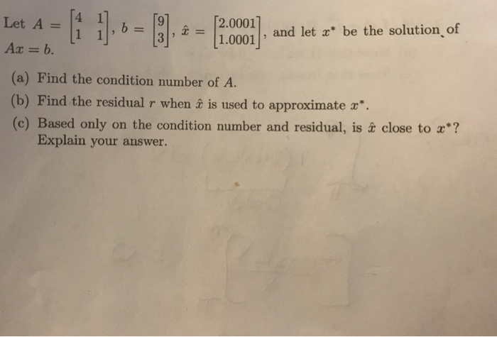 Let A 4 1], o Ax = b. [2.0001] and let , x = 11.0001 and let a be the solution of be the so (a) Find the condition number of A. (b) Find the residual r when t is used to approximate (c) Based only on the condition number and residual, is x close to x? Explain your answer.