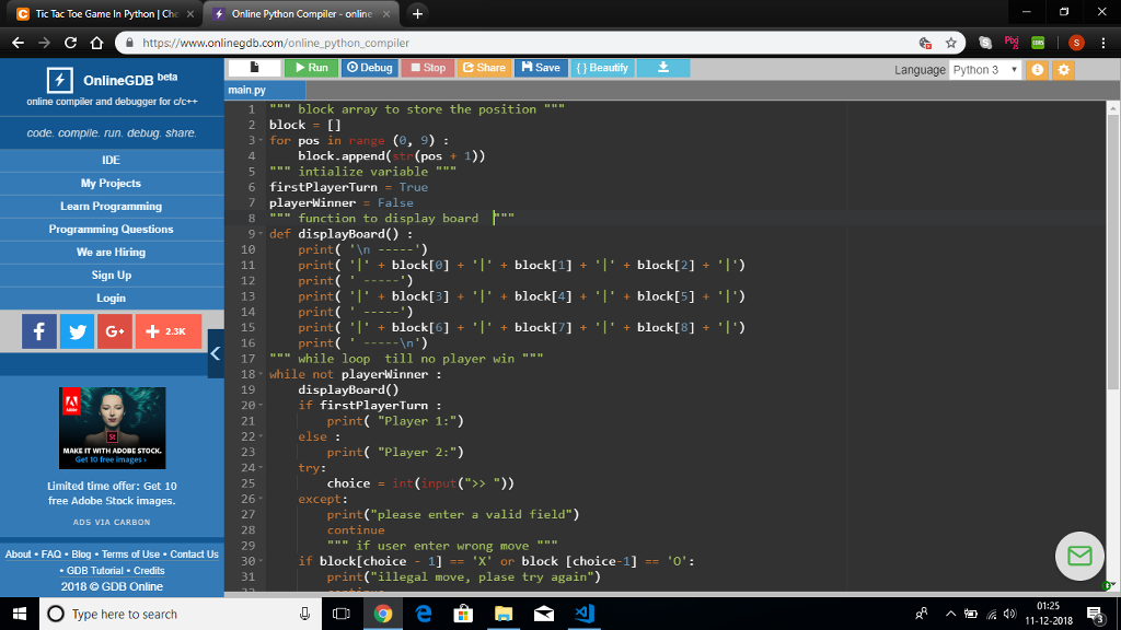 Tic Tac Toe Game In Python l Che × + Online python Compiler-online 을 https://www.onlinegdb.com/online-python-compiler Run Debug Stop M Save Language Python 3 OnlineGDB beta main ру online compiler and debugger for d/c++ code. comple. run. debug share IDE My Projects Learn Programming 1lock array to store the position 2 block I 3- for pos in 4. 5 mn intialize variable 6 firstPlayerTurn True 7 playerWinner False nge (e, 9): block.append(str (pos 1)) 8 function to display board 9 def displayBoard): print( In - print( I.. block[O] + .1. block 1 + .! + blockl 2] + .1) print(- print( + block[3] block[4]+ block[5]) print( print(小+ block[6] +小+ block[/] +- + block[8] + ) print We are Hiring 18 12 13 14 15 Login G 2.3K 17while loop till no player win 18 while not playerwinner: 19 displayBoard() if firstPlayerTurn: else: try: except: print( Player 1:) print( Player 2:) choiceint (input() print (please enter a valid field) 21 23 24 25 26- 27 28 Limited time offer: Get 10 free Adobe Stock images. ADS VIA CARBON continue if user enter wrong move About FAQ Blog Terms of Use Contact Us if block[choice - 1] -= X. or block [choice-1] .0: 30 31 . GDB Tutorial Credits print (illegal move, plase try again) 2018 © GDB Online 01:25 O Type here to search A a 4) 11-122018