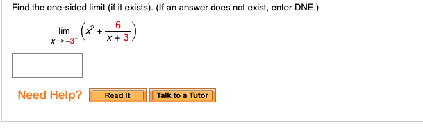 Find the one-sided limit (if it exists). (If an answer does not exist, enter DNE.) x 3 Need Help? !Talk to aTutor Read it