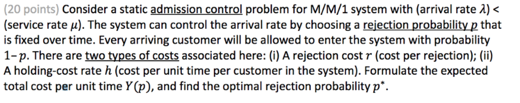 (20 points) Consider a static admission control problem for M/M/1 system with (arrival rate λ) < (service rate μ). The system can control the arrival rate by choosing a rejection probability pthat is fixed over time. Every arriving customer will be allowed to enter the system with probability 1-p. There are two types of costs associated here: (i) A rejection cost r (cost per rejection); (ii) A holding-cost rate h (cost per unit time per customer in the system). Formulate the expected total cost per unit time Y(p), and find the optimal rejection probability p*.