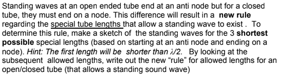 Standing waves at an open ended tube end at an anti node but for a closed tube, they must end on a node. This difference will result in a new rule regarding the special tube lengths that allow a standing wave to exist. To determine this rule, make a sketch of the standing waves for the 3 shortest possible special lengths (based on starting at an anti node and ending ona node). Hint: The first length will be shorter than λ/2. By looking at the subsequent allowed lengths, write out the new rule for allowed lengths for an open/closed tube (that allows a standing sound wave)