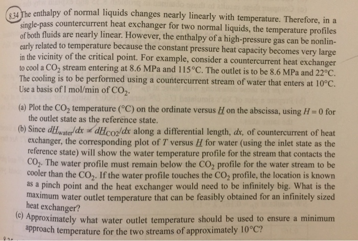 enthalpy of normal liquids changes nearly linearly with temperature. Therefore, ina le-pass countercurrent heat exchanger for two normal liquids, the temperature profiles both fluids are nearly linear. However, the enthalpy of a high-pressure gas can be nonlin- ated to temperature because the constant pressure heat capacity becomes very large in the vicinity of the critical point. For example, consider a countercurrent heat exchanger to cool a CO2 stream entering at 8.6 MPa and 115°C. The outlet is to be 8.6 MPa and 22°C. ountercurrent stream of water that enters at 10°C. singl of early rel The cooling is to be performed using a d Use a basis of I mol/min of CO2 (a) Plot the CO2 temperature (°C) on the ordinate versus u on the abscissa, using H = 0 for the outlet state as the reference state. (b) Since dHwaterdr dHCO2/dr along a differential length, dr, of countercurrent of heat exchanger, the corresponding plot of T versus H for water (using the inlet state as the reference state) will show the water temperature profile for the stream that contacts the CO,. The water profile must remain below the CO2 profile for the water stream to be cooler than the CO2. If the water profile touches the CO2 profile, the location is known as a pinch point and the heat exchanger would need to be infinitely big. What is the maximum water outlet temperature that can be feasibly obtained for an infinitely sized heat exchanger? o Approximately what water outlet temperature should be used to ensure a minimum approach temperature for the two streams of approximately 10°C?