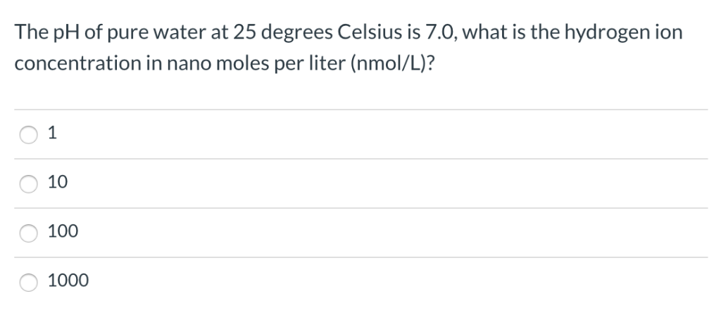 The pH of pure water at 25 degrees Celsius is 7.0, what is the hydrogen ion concentration in nano moles per liter (nmol/L)? O
