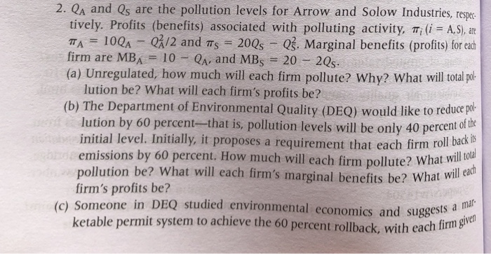 2. QA and Qs are the pollution levels for Arrow and Solow Industries, reer tively. Profits (benefits) associated with polluting activity, π,d=AS), are TA-IOQA-CA/2 and π.-200s-QS. Marginal benefits (profits) for each (a) Unregulated, how much will each firm pollute? Why? What will otal pol (b) The Department of Environmental Quality (DEQ) would like to reduce por firm are MBA 10 A and MBs 20 2Qs lution be? What will each firms profits be? lution by 60 percent-that is, pollution levels will be only 40 percent o f the initial level. Initially, it proposes a requirement that each firm ro will oal will ead emissions by 60 percent. How much will each firm pollute? What w pollution be? What will each firms marginal benefits be? What wille firms profits be? (c) Someo ne in DEQ studied environmental economics and suggests rmit system to achieve the 60 percent rollback, with each fim a mal ven