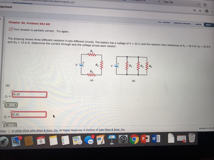 X New Tab uni ignment FULL SCREEN PRINTER VERSEON Chapter 20, Problem 052 GO [] Your answer is partially correct. Try again. The drawing shows three different resistors in two different circuits. The battery has a voltage of V-22 V, and the resistors have resistances of R1-5000. R2-250。 and R3 10.0 Ω. Determine the current through and the voltage across each resistor. Vr R. 0.25 0.25 12 - Version 4.24.10 2000-2018 Iehn Wiley &Sons Ins. All Rights Reserved. A Division of John Wiley&Sons Ins 8